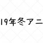 【随時更新】2019年冬アニメ感想記事 & 継続報告